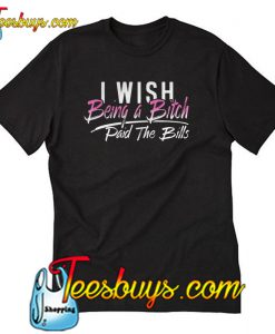I Wish Being A Bitch Paid The Bills T-Shirt