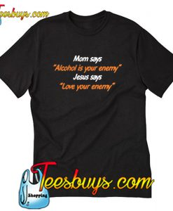 Mom says alcohol is your enemy Jesus T-Shirt