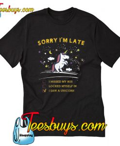 Sorry I'm late I Saw A Unicorn T-Shirt