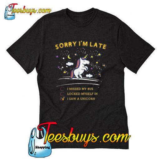 Sorry I'm late I Saw A Unicorn T-Shirt
