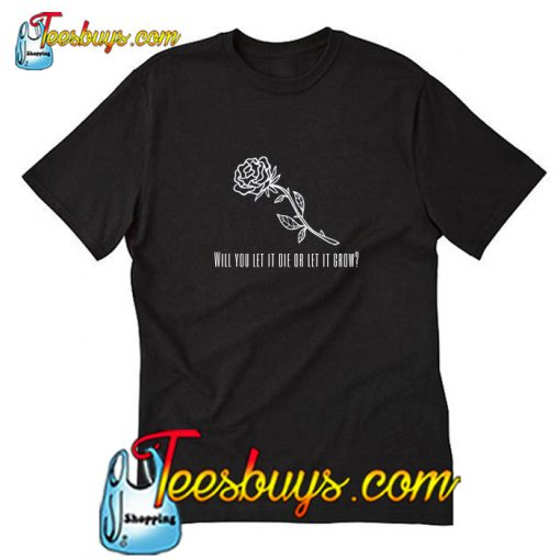 Will you let it die or let it grow T-Shirt