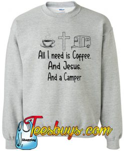All I need is Coffee and Jesus Sweatshirt