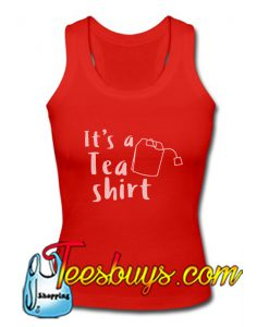 It's A Tea Shirt Tank Top