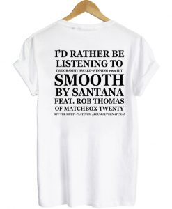id rather be listening to smooth by santana tshirt back