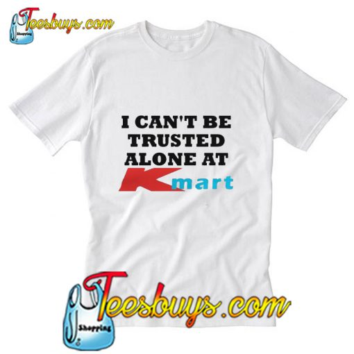 I can't be trusted alone at Kmart T-Shirt