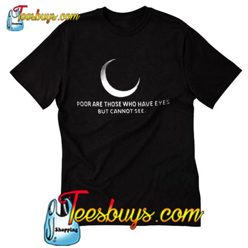 Poor are those who have eyes but cannot see T shirt