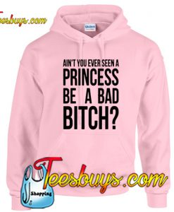 Ain't You Ever Seen A Princess Be A Bad Bitch Hoodie