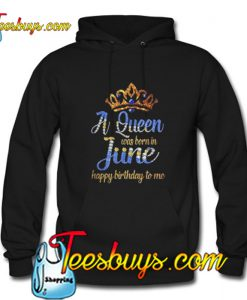 A Queen was born in June happy birthday to me Hoodie Pj