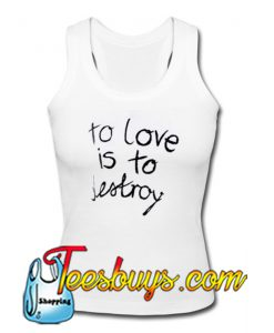 To Love is To Destroy Tanktop Ez025