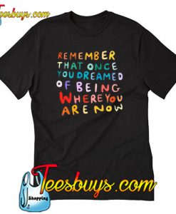 Remember That Once You Dreamed T Shirt-SL