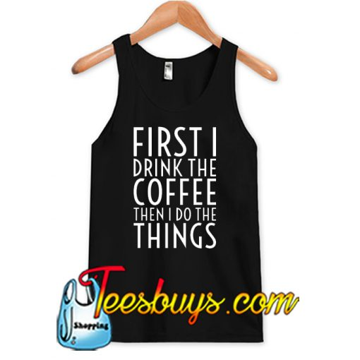 First I Drink The Coffee Tank Top NT