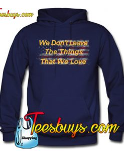 We Don't Leave The Things That We Love Hoodie NT