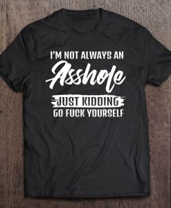 'm Not Always An Asshole Just Kidding Go Fuck Yourself T-SHIRT NT